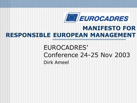 MANIFESTO FOR RESPONSIBLE EUROPEAN MANAGEMENT EUROCADRES' Conference 24-25 Nov 2003 Dirk Ameel.