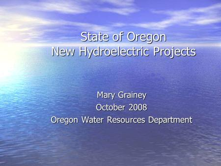 State of Oregon New Hydroelectric Projects Mary Grainey October 2008 Oregon Water Resources Department.