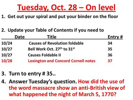 Tuesday, Oct. 28 – On level 1. Get out your spiral and put your binder on the floor 2. Update your Table of Contents if you need to Date TitleEntry # 10/24.
