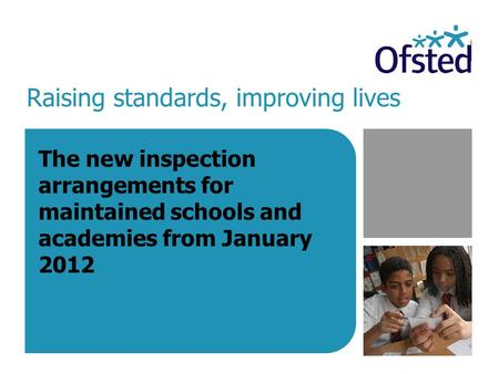 Raising standards, improving lives The new inspection arrangements for maintained schools and academies from January 2012.