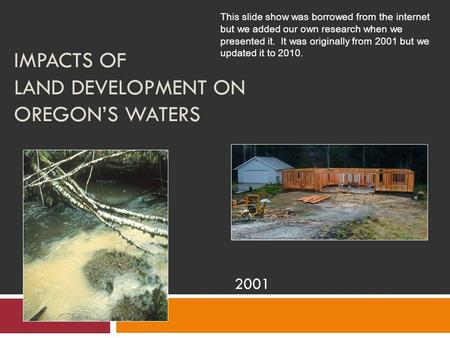 IMPACTS OF LAND DEVELOPMENT ON OREGON'S WATERS 2001 This slide show was borrowed from the internet but we added our own research when we presented it.