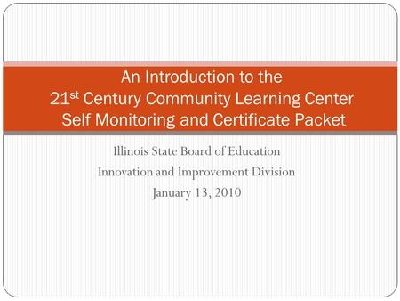 Illinois State Board of Education Innovation and Improvement Division January 13, 2010 An Introduction to the 21 st Century Community Learning Center Self.