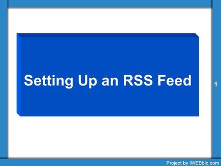 Setting Up an RSS Feed 1 Project by iWEBbic.com 1.