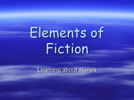Elements of Fiction Learning about stories. Why do we read fiction? For enjoyment For enjoyment To help us make connections to our world To help us make.