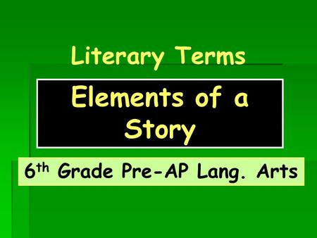 Literary Terms Elements of a Story 6 th Grade Pre-AP Lang. Arts.