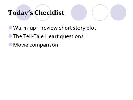 Today's Checklist Warm-up – review short story plot The Tell-Tale Heart questions Movie comparison.