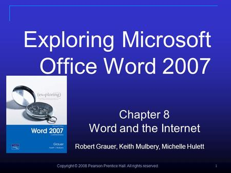 Copyright © 2008 Pearson Prentice Hall. All rights reserved. 1 Exploring Microsoft <strong>Office</strong> Word 2007 Chapter 8 Word and the <strong>Internet</strong> Robert Grauer, Keith.