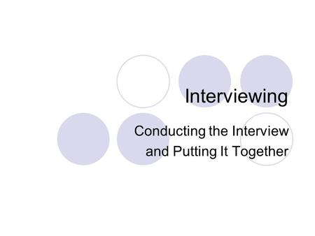 Interviewing Conducting the Interview and Putting It Together.