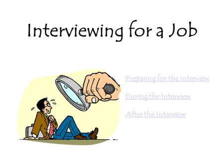 Interviewing for a Job Preparing for the interview During the Interview After the Interview.