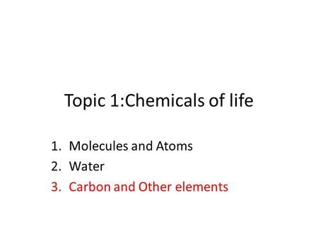 Topic 1:Chemicals of life 1.Molecules and Atoms 2.Water 3.Carbon and Other elements.