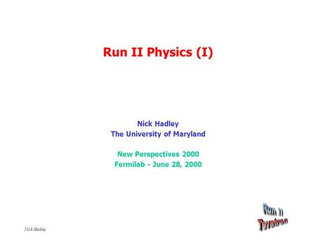 Nick Hadley Run II Physics (I) Nick Hadley The University of Maryland New Perspectives 2000 Fermilab - June 28, 2000.