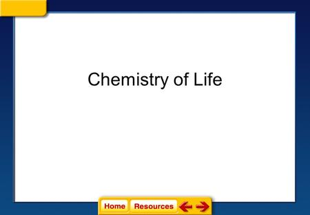 Chemistry of Life Click on a lesson name to select. Chemistry of Life Section 1: Atoms, Elements, and Compounds Section 2: Water Section 3: Carbon Based.