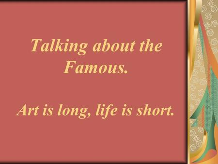 Talking about the Famous. Art is long, life is short.