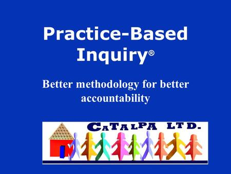 Practice-Based Inquiry ® Better methodology for better accountability.