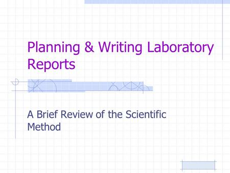 Planning & Writing Laboratory Reports A Brief Review of the Scientific Method.