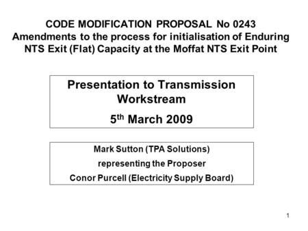 1 CODE MODIFICATION PROPOSAL No 0243 Amendments to the process for initialisation of Enduring NTS Exit (Flat) Capacity at the Moffat NTS Exit Point Presentation.