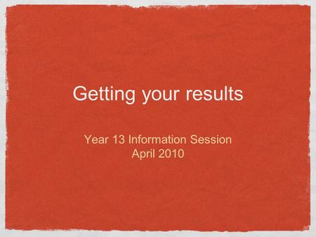 Getting your results Year 13 Information Session April 2010.