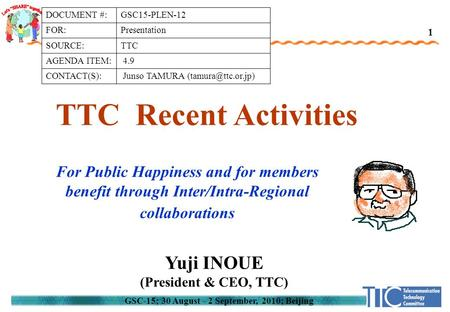 GSC-15; 30 August - 2 September, 2010; Beijing TTC Recent Activities Yuji INOUE (President & CEO, TTC) 1 For Public Happiness and for members benefit through.