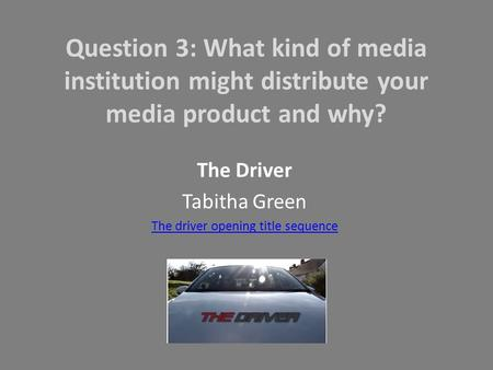 Question 3: What kind of media institution might distribute your media product and why? The Driver Tabitha Green The driver opening title sequence.