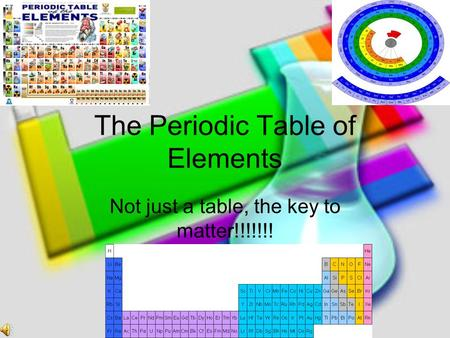The Periodic Table of Elements Not just a table, the key to matter!!!!!!!