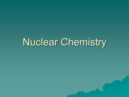 Nuclear Chemistry. Two main forces in nucleus  Strong nuclear force—all nuclear particles attract each other  Electric forces—protons repulse each other.