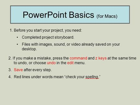PowerPoint Basics (for Macs) 1. Before you start your project, you need: Completed project storyboard. Files with images, sound, or video already saved.