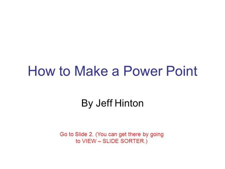 How to Make a Power Point By Jeff Hinton Go to Slide 2. (You can get there by going to VIEW – SLIDE SORTER.)