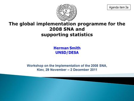 The global implementation programme for the 2008 SNA and supporting statistics Herman Smith UNSD/DESA Workshop on the Implementation of the 2008 SNA, Kiev,