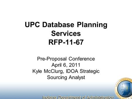 UPC Database Planning Services RFP-11-67 Pre-Proposal Conference April 6, 2011 Kyle McClurg, IDOA Strategic Sourcing Analyst.