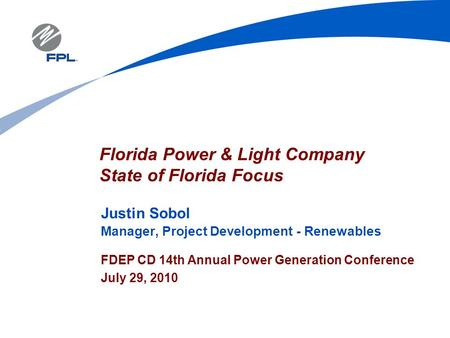 Justin Sobol Manager, Project Development - Renewables FDEP CD 14th Annual Power Generation Conference July 29, 2010 Florida Power & <strong>Light</strong> Company State.