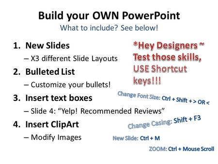 Build your OWN PowerPoint What to include? See below! 1.New Slides – X3 different Slide Layouts 2.Bulleted List – Customize your bullets! 3.Insert text.