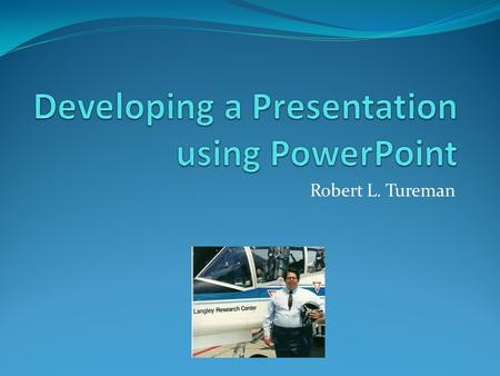 Robert L. Tureman. Getting Help with a Presentation A presentation can be a difficult task A well organized talk is a great experience for the audience.