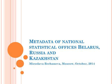 M ETADATA OF NATIONAL STATISTICAL OFFICES B ELARUS, R USSIA AND K AZAKHSTAN Miroslava Brchanova, Moscow, October, 2014.