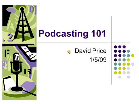 Podcasting 101 David Price 1/5/09. What is Podcasting? Podcasting is a new method of communication allowing anyone to create audio or video files and.