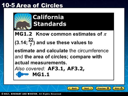 Holt CA Course 1 10-5 Area of Circles MG1.2 Know common estimates of  (3.14; ) and use these values to estimate and calculate the circumference and the.