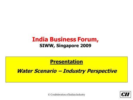 © Confederation of Indian Industry <strong>India</strong> Business Forum, SIWW, Singapore 2009 Presentation <strong>Water</strong> Scenario – Industry Perspective.