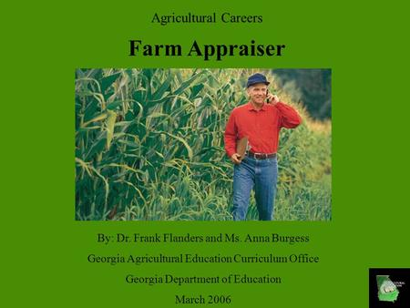 Agricultural Careers Farm Appraiser By: Dr. Frank Flanders and Ms. Anna Burgess Georgia Agricultural Education Curriculum Office Georgia Department of.