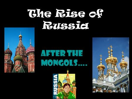 The Rise of Russia After the Mongols….. 1450-1750 Land based empire – Asian territory Chief power in E. Europe Selective Westernization Remained outside.