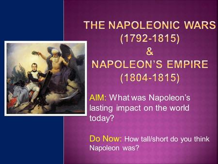 AIM: What was Napoleon's lasting impact on the world today? Do Now: How tall/short do you think Napoleon was?