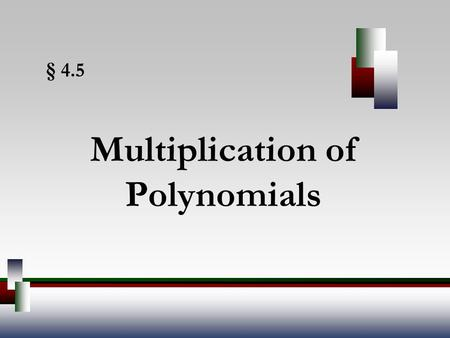 § 4.5 Multiplication of Polynomials. Angel, Elementary Algebra, 7ed 2 Multiplying Polynomials To multiply a monomial by a monomial, multiply their coefficients.