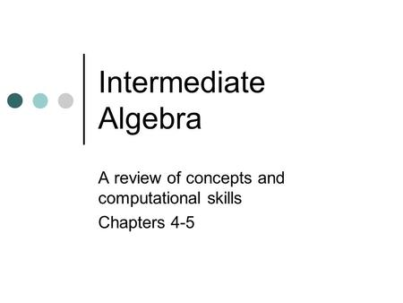 Intermediate Algebra A review of concepts and computational skills Chapters 4-5.
