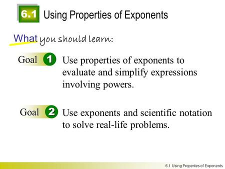 6.1 Using Properties of Exponents What you should learn: Goal1 Goal2 Use properties of exponents to evaluate and simplify expressions involving powers.