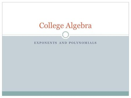EXPONENTS AND POLYNOMIALS College Algebra. Integral Exponents and Scientific Notation Positive and negative exponents Product rule for exponents Zero.