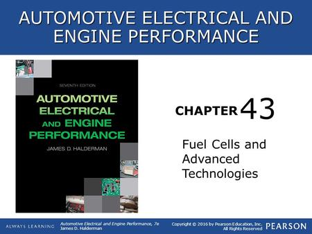 CHAPTER Fuel Cells and Advanced Technologies 43 Copyright © 2016 by Pearson Education, Inc. All Rights Reserved AUTOMOTIVE ELECTRICAL AND ENGINE PERFORMANCE.