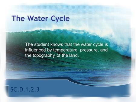 The Water Cycle The student knows that the water cycle is influenced by temperature, pressure, and the topography of the land. Today, we are going study.