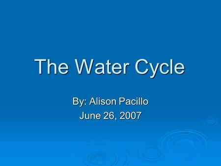 The Water Cycle By: Alison Pacillo June 26, 2007.