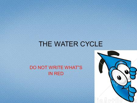 "DO NOT WRITE WHAT""S IN RED THE WATER CYCLE.  The WATER CYCLE: Model of the circulation of water between the oceans, atmosphere and land."
