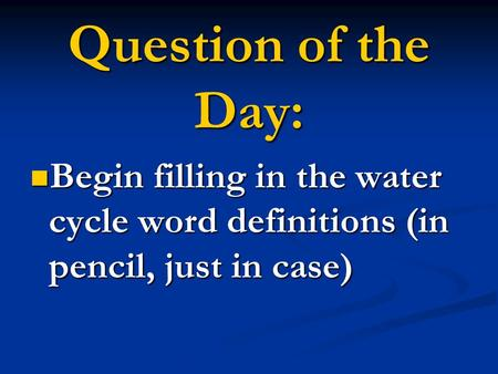 Begin filling in the water cycle word definitions (in pencil, just in case) Begin filling in the water cycle word definitions (in pencil, just in case)