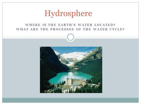 WHERE IS THE EARTH'S WATER LOCATED? WHAT ARE THE PROCESSES OF THE WATER CYCLE? Hydrosphere.
