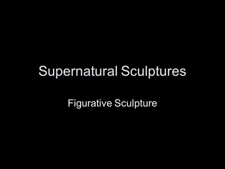 Supernatural Sculptures Figurative Sculpture. Supernatural: relates to the miraculous, divine powers that seem to go beyond the natural world.
